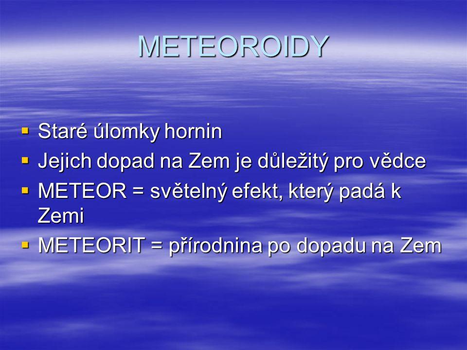 METEOROIDY  Staré úlomky hornin  Jejich dopad na Zem je důležitý pro vědce  METEOR = světelný efekt, který padá k Zemi  METEORIT = přírodnina po d
