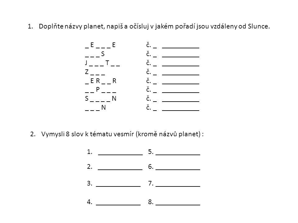 1.Doplňte názvy planet, napiš a očísluj v jakém pořadí jsou vzdáleny od Slunce. 2.Vymysli 8 slov k tématu vesmír (kromě názvů planet) : 1.____________
