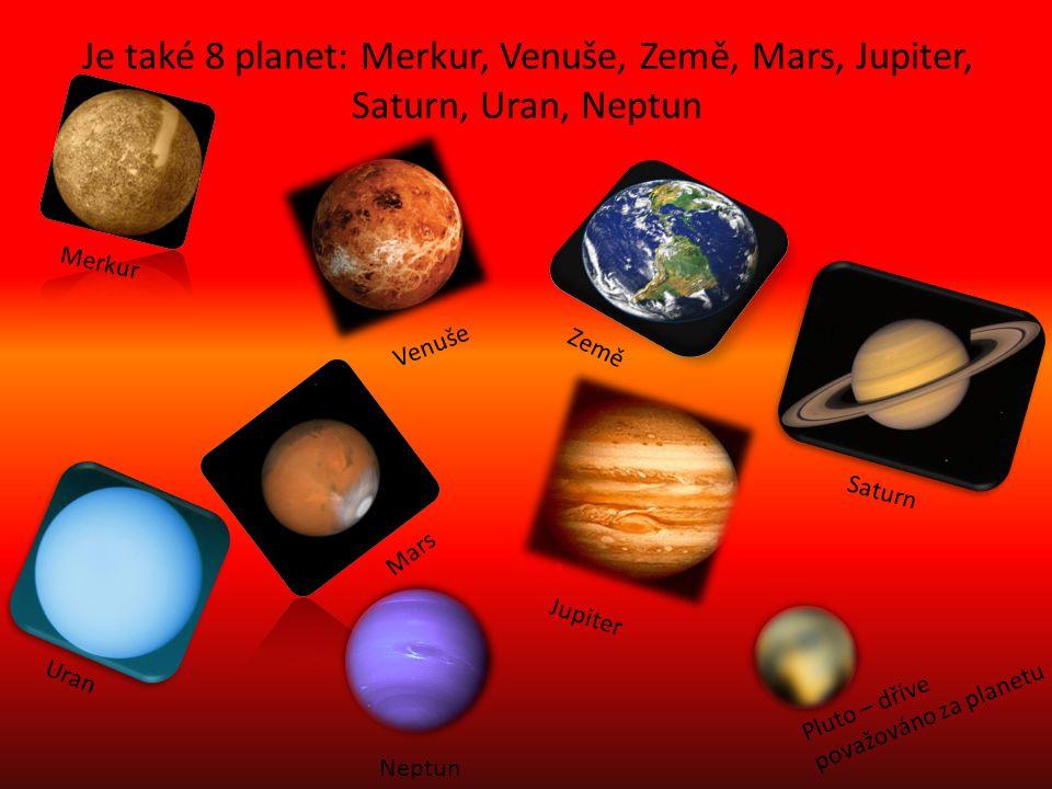 Je také 8 planet: Merkur, Venuše, Země, Mars, Jupiter, Saturn, Uran, Neptun Merkur Venuše Země Mars Jupiter Saturn Uran Neptun Pluto – dříve považováno za planetu