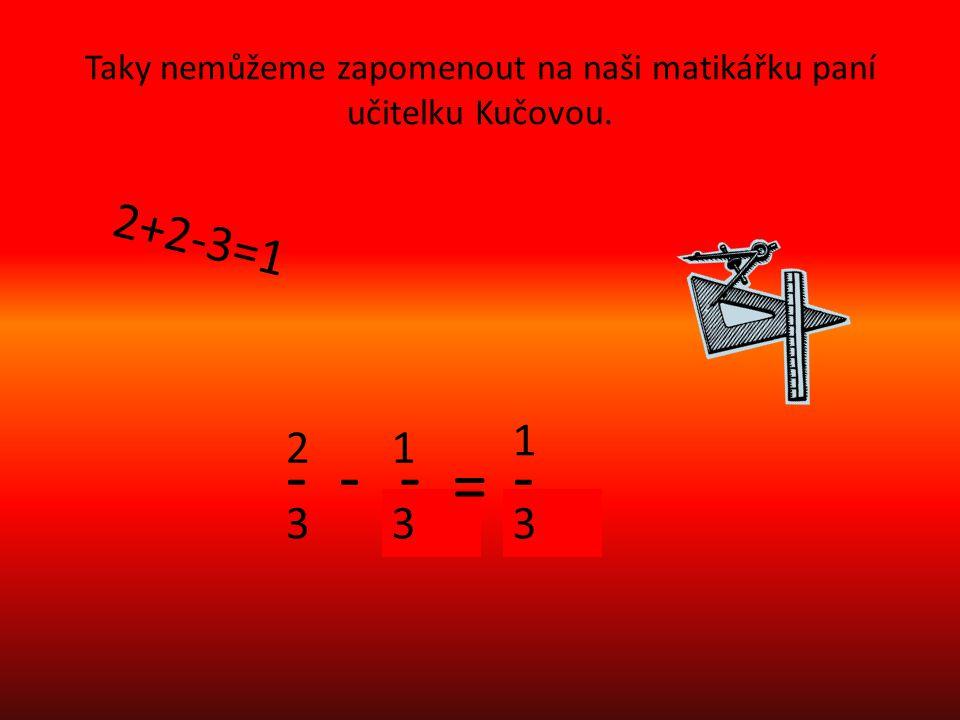 Taky nemůžeme zapomenout na naši matikářku paní učitelku Kučovou. 2+2-3=1 2 3 -- 1 - 3 = - 1 3
