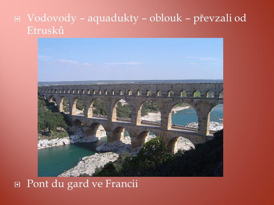  Vodovody – aquadukty – oblouk – převzali od Etrusků  Pont du gard ve Francii