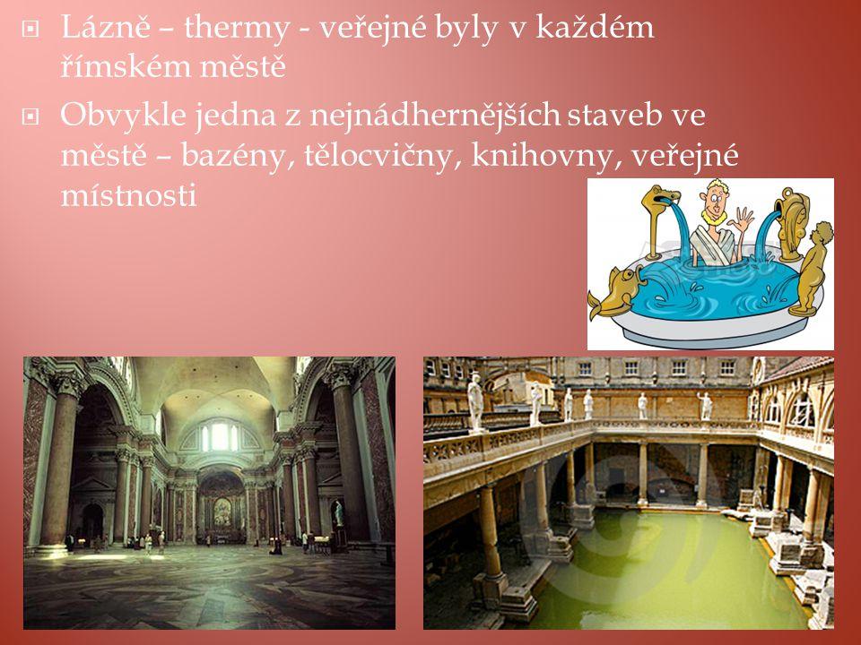  Lázně – thermy - veřejné byly v každém římském městě  Obvykle jedna z nejnádhernějších staveb ve městě – bazény, tělocvičny, knihovny, veřejné místnosti