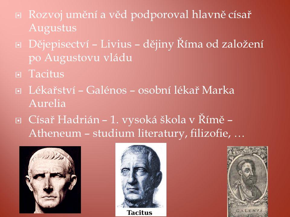  Rozvoj umění a věd podporoval hlavně císař Augustus  Dějepisectví – Livius – dějiny Říma od založení po Augustovu vládu  Tacitus  Lékařství – Galénos – osobní lékař Marka Aurelia  Císař Hadrián – 1.