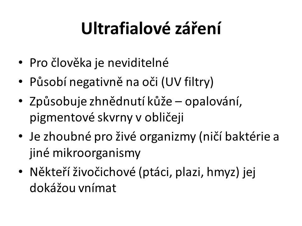 Ultrafialové záření Pro člověka je neviditelné Působí negativně na oči (UV filtry) Způsobuje zhnědnutí kůže – opalování, pigmentové skvrny v obličeji Je zhoubné pro živé organizmy (ničí baktérie a jiné mikroorganismy Někteří živočichové (ptáci, plazi, hmyz) jej dokážou vnímat