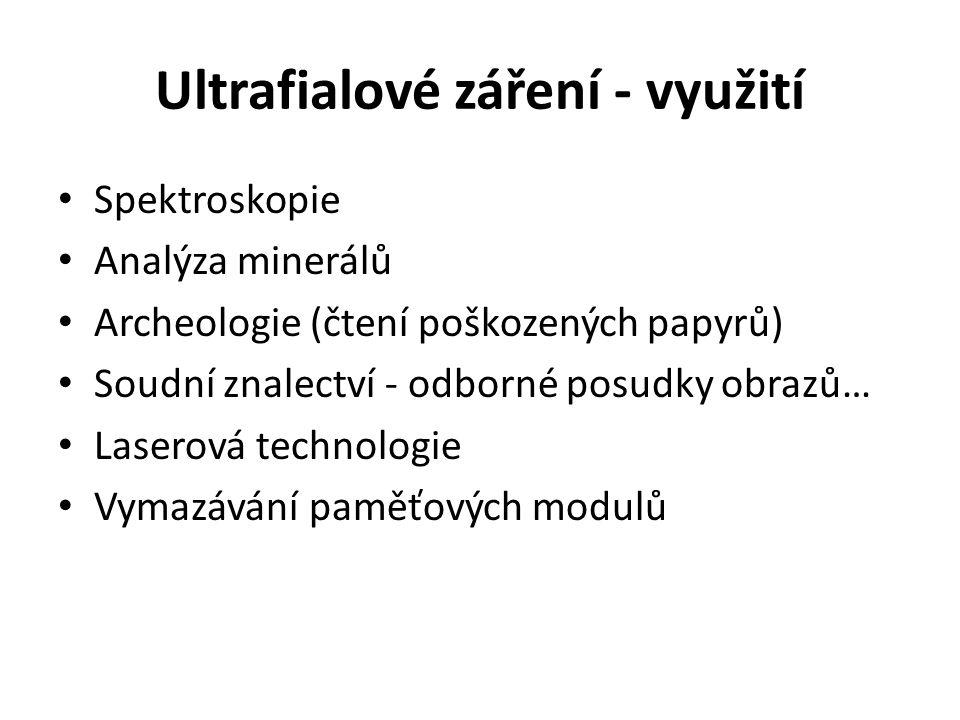 Ultrafialové záření - využití Spektroskopie Analýza minerálů Archeologie (čtení poškozených papyrů) Soudní znalectví - odborné posudky obrazů… Laserová technologie Vymazávání paměťových modulů