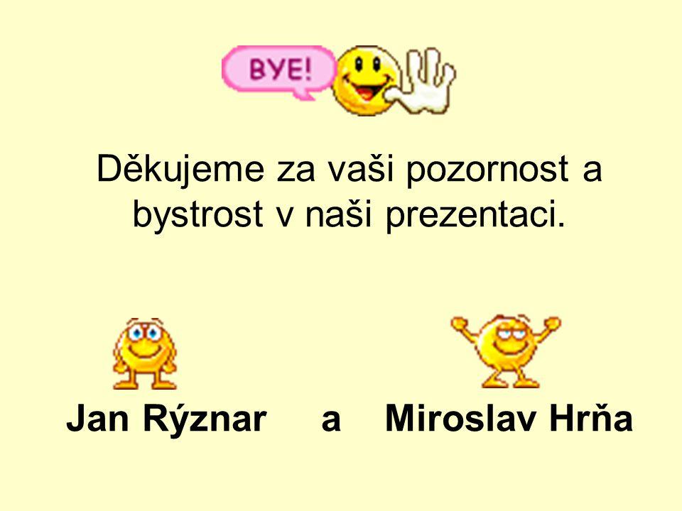 Děkujeme za vaši pozornost a bystrost v naši prezentaci. Jan Rýznar a Miroslav Hrňa