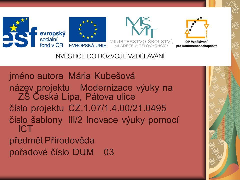 jméno autoraMária Kubešová název projektuModernizace výuky na ZŠ Česká Lípa, Pátova ulice číslo projektuCZ.1.07/1.4.00/21.0495 číslo šablonyIII/2 Inovace výuky pomocí ICT předmětPřírodověda pořadové číslo DUM03