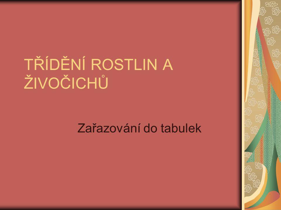 TŘÍDĚNÍ ROSTLIN A ŽIVOČICHŮ Zařazování do tabulek