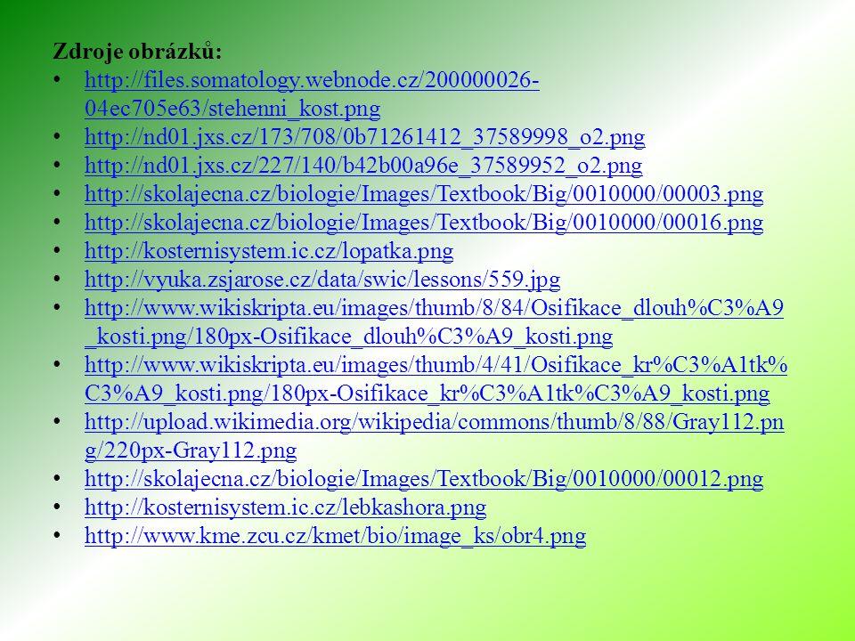 Zdroje obrázků: http://files.somatology.webnode.cz/200000026- 04ec705e63/stehenni_kost.png http://files.somatology.webnode.cz/200000026- 04ec705e63/stehenni_kost.png http://nd01.jxs.cz/173/708/0b71261412_37589998_o2.png http://nd01.jxs.cz/227/140/b42b00a96e_37589952_o2.png http://skolajecna.cz/biologie/Images/Textbook/Big/0010000/00003.png http://skolajecna.cz/biologie/Images/Textbook/Big/0010000/00016.png http://kosternisystem.ic.cz/lopatka.png http://vyuka.zsjarose.cz/data/swic/lessons/559.jpg http://www.wikiskripta.eu/images/thumb/8/84/Osifikace_dlouh%C3%A9 _kosti.png/180px-Osifikace_dlouh%C3%A9_kosti.png http://www.wikiskripta.eu/images/thumb/8/84/Osifikace_dlouh%C3%A9 _kosti.png/180px-Osifikace_dlouh%C3%A9_kosti.png http://www.wikiskripta.eu/images/thumb/4/41/Osifikace_kr%C3%A1tk% C3%A9_kosti.png/180px-Osifikace_kr%C3%A1tk%C3%A9_kosti.png http://www.wikiskripta.eu/images/thumb/4/41/Osifikace_kr%C3%A1tk% C3%A9_kosti.png/180px-Osifikace_kr%C3%A1tk%C3%A9_kosti.png http://upload.wikimedia.org/wikipedia/commons/thumb/8/88/Gray112.pn g/220px-Gray112.png http://upload.wikimedia.org/wikipedia/commons/thumb/8/88/Gray112.pn g/220px-Gray112.png http://skolajecna.cz/biologie/Images/Textbook/Big/0010000/00012.png http://kosternisystem.ic.cz/lebkashora.png http://www.kme.zcu.cz/kmet/bio/image_ks/obr4.png
