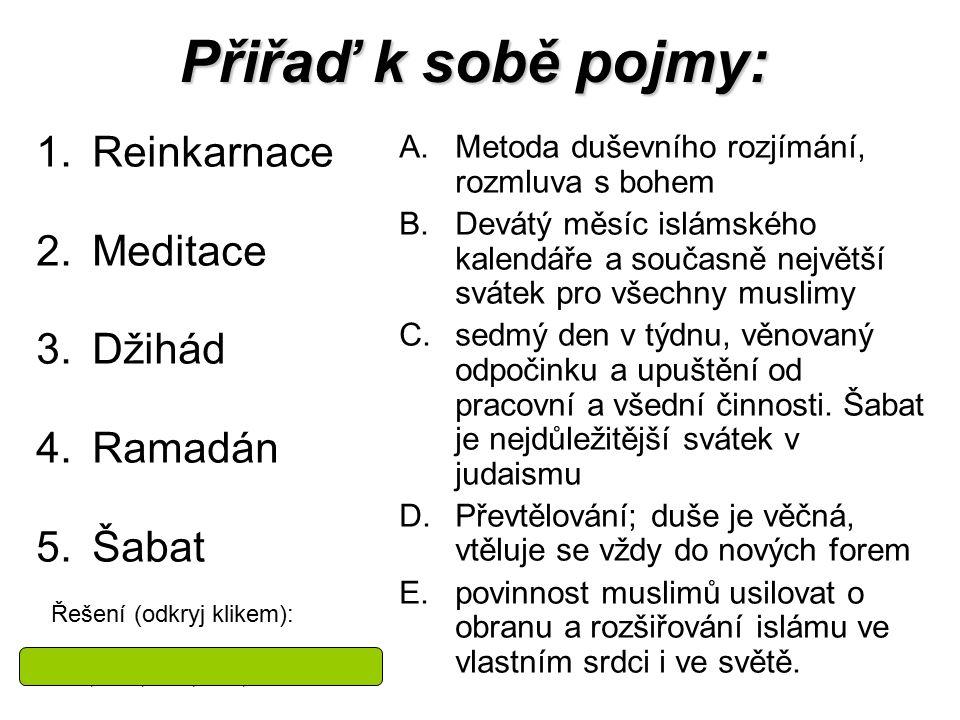 Přiřaď k sobě pojmy: 1.Reinkarnace 2.Meditace 3.Džihád 4.Ramadán 5.Šabat A.Metoda duševního rozjímání, rozmluva s bohem B.Devátý měsíc islámského kale