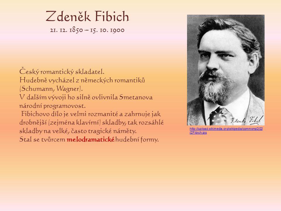 Zdeněk Fibich 21. 12. 1850 – 15. 10. 1900 Český romantický skladatel.