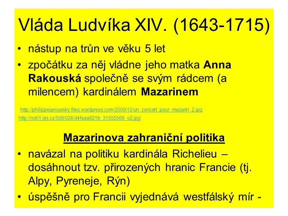 připojení části Alsaska 1659 smlouva se Španělskem – pyrenejský mír – zisk území na severu a jihu Francie + svatba Ludvíka se španělskou infantkou Marií Terezií Mazarinova domácí politika ve Francii Mazarin nenáviděn – hrabivost, intriky, vysoké daně, absolutismus → FRONDA (=povstání proti Mazarinovi) s cílem oslabit královskou moc 1.fronda parlamentu (1648-1649) 2.fronda princů (1650-1653) – v čele princ de Condé, podporována Španělskem