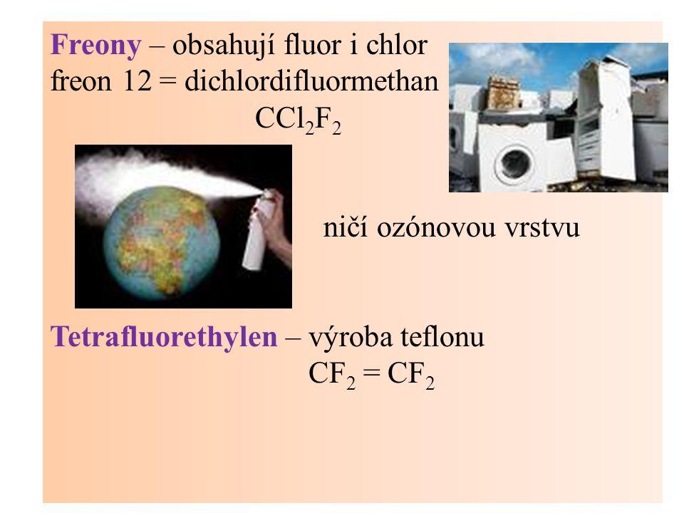 Freony – obsahují fluor i chlor freon 12 = dichlordifluormethan CCl 2 F 2 ničí ozónovou vrstvu Tetrafluorethylen – výroba teflonu CF 2 = CF 2