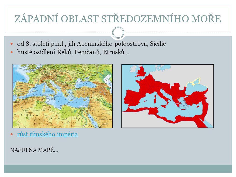 ZÁPADNÍ OBLAST STŘEDOZEMNÍHO MOŘE od 8. století p.n.l., jih Apeninského poloostrova, Sicílie husté osídlení Řeků, Féničanů, Etrusků… růst římského imp
