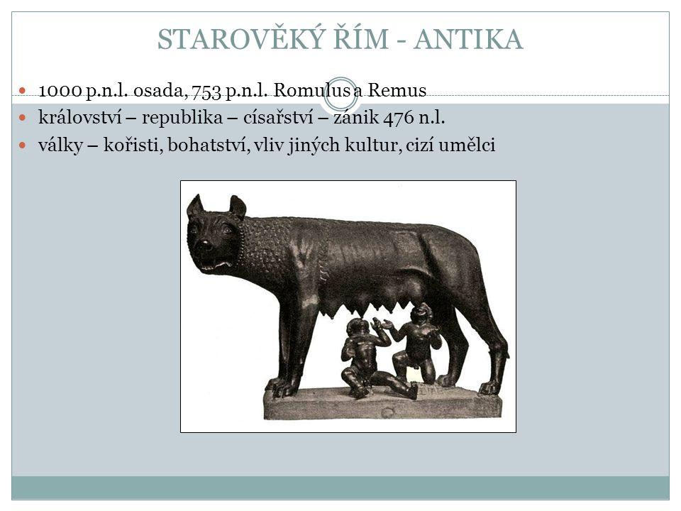 STAROVĚKÝ ŘÍM - ANTIKA 1000 p.n.l. osada, 753 p.n.l. Romulus a Remus království – republika – císařství – zánik 476 n.l. války – kořisti, bohatství, v