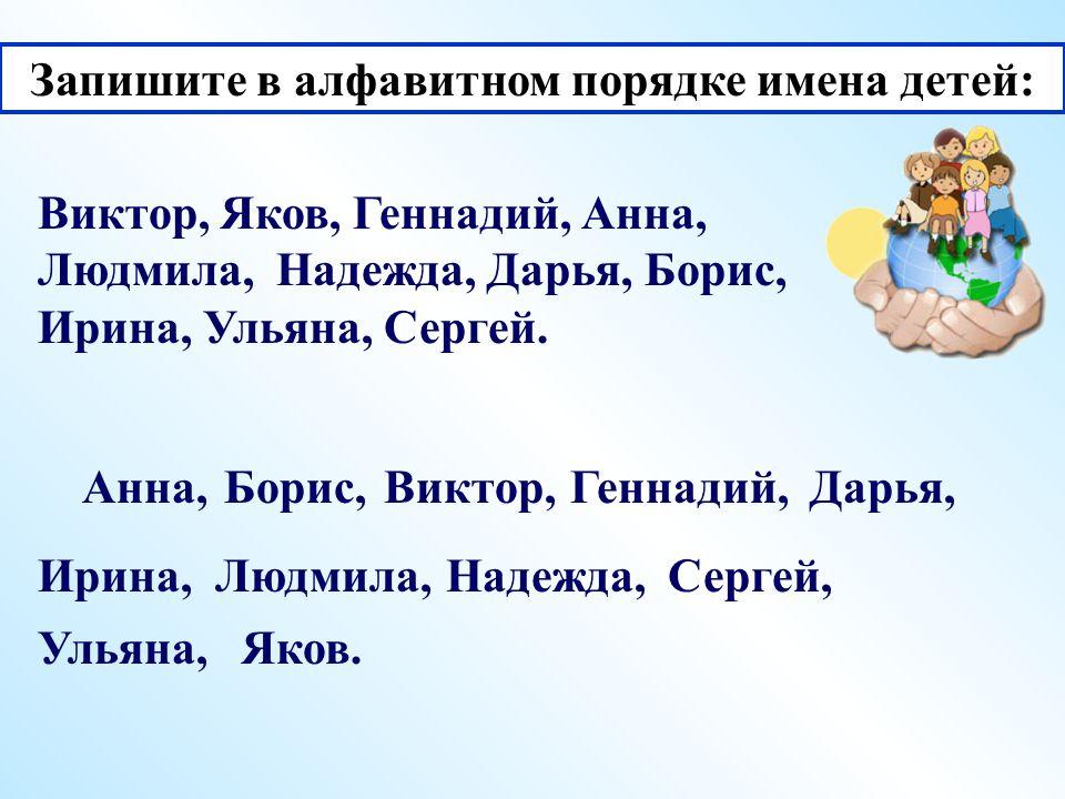 Запишите в алфавитном порядке имена детей: Виктор, Яков, Геннадий, Анна, Людмила, Надежда, Дарья, Борис, Ирина, Ульяна, Сергей.