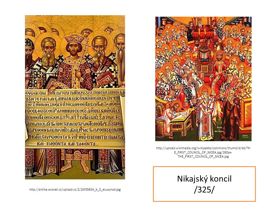 Nikajský koncil /325/ http://upload.wikimedia.org/wikipedia/commons/thumb/d/dd/TH E_FIRST_COUNCIL_OF_NICEA.jpg/260px- THE_FIRST_COUNCIL_OF_NICEA.jpg http://antika.avonet.cz/upload.cs/2/2bf35634_b_0_ecusynod.jpg