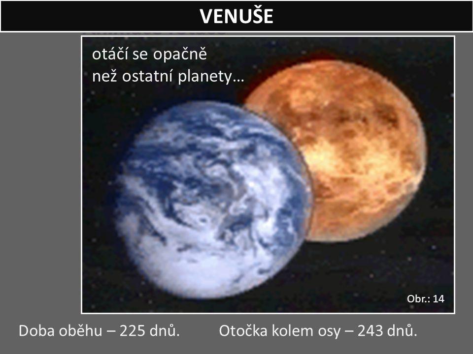 Animace rotace otáčí se opačně než ostatní planety… Doba oběhu – 225 dnů. Otočka kolem osy – 243 dnů. VENUŠE Obr.: 14
