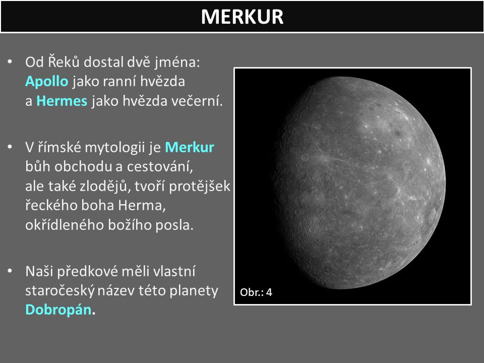 Od Řeků dostal dvě jména: Apollo jako ranní hvězda a Hermes jako hvězda večerní. V římské mytologii je Merkur bůh obchodu a cestování, ale také zloděj