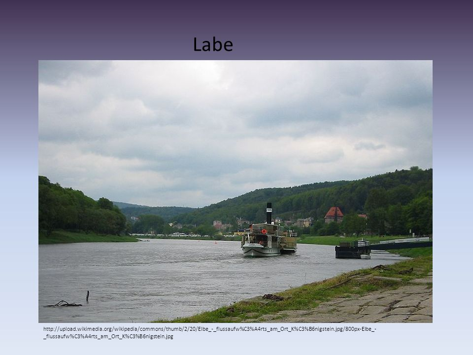 Labe http://upload.wikimedia.org/wikipedia/commons/thumb/2/20/Elbe_-_flussaufw%C3%A4rts_am_Ort_K%C3%B6nigstein.jpg/800px-Elbe_- _flussaufw%C3%A4rts_am