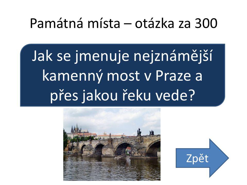 Památná místa – otázka za 300 Jak se jmenuje nejznámější kamenný most v Praze a přes jakou řeku vede.