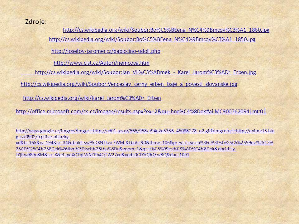 http://cs.wikipedia.org/wiki/Soubor:Bo%C5%BEena_N%C4%9Bmcov%C3%A1_1860.jpg Zdroje: http://cs.wikipedia.org/wiki/Soubor:Bo%C5%BEena_N%C4%9Bmcov%C3%A1_1850.jpg http://josefov-jaromer.cz/babiccino-udoli.php http://www.cist.cz/Autori/nemcova.htm http://cs.wikipedia.org/wiki/Soubor:Jan_Vil%C3%ADmek_-_Karel_Jarom%C3%ADr_Erben.jpg http://cs.wikipedia.org/wiki/Soubor:Venceslav_cerny_erben_baje_a_povesti_slovanske.jpg http://cs.wikipedia.org/wiki/Karel_Jarom%C3%ADr_Erben http://office.microsoft.com/cs-cz/images/results.aspx?ex=2&qu=hne%C4%8Dek#ai:MC900362094|mt:0 | http://www.google.cz/imgres?imgurl=http://nd01.jxs.cz/565/958/a94e2e5336_45088278_o2.gif&imgrefurl=http://anime13.blo g.cz/0902/trpitive-oblazky- xd&h=165&w=194&sz=34&tbnid=sw95DKNTkwr7WM:&tbnh=90&tbnw=106&prev=/search%3Fq%3Dst%25C5%2599ev%25C3% 25AD%25C4%258Dek%26tbm%3Disch%26tbo%3Du&zoom=1&q=st%C5%99ev%C3%AD%C4%8Dek&docid=Iy- JYjRw989o8M&sa=X&ei=paXOTqLWNZPb4QTW27xu&ved=0CDYQ9QEwBQ&dur=1091