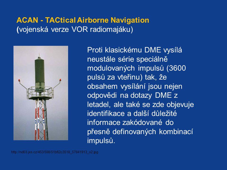 ACAN - TACtical Airborne Navigation (vojenská verze VOR radiomajáku) Proti klasickému DME vysílá neustále série speciálně modulovaných impulsů (3600 pulsů za vteřinu) tak, že obsahem vysílání jsou nejen odpovědi na dotazy DME z letadel, ale také se zde objevuje identifikace a další důležité informace zakódované do přesně definovaných kombinací impulsů.