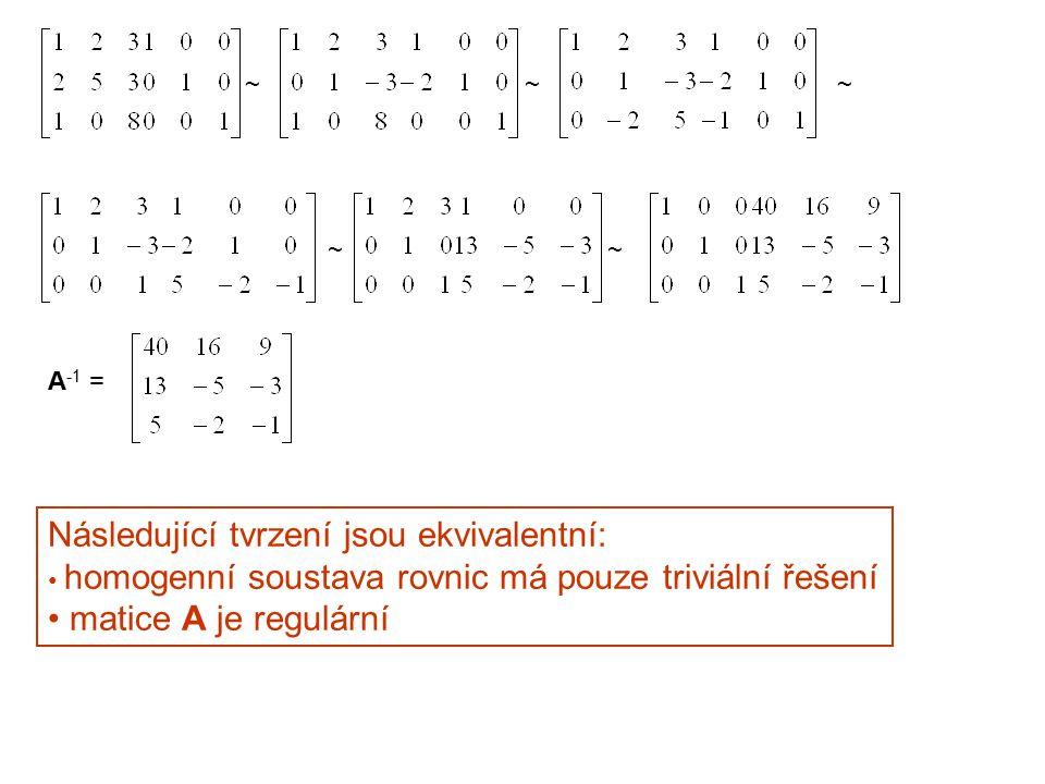 ~~~ ~~ A -1 = Následující tvrzení jsou ekvivalentní: homogenní soustava rovnic má pouze triviální řešení matice A je regulární