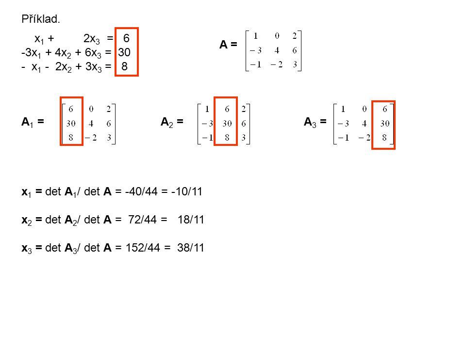 Příklad. x 1 + 2x 3 = 6 -3x 1 + 4x 2 + 6x 3 = 30 - x 1 - 2x 2 + 3x 3 = 8 A = A 1 =A 2 =A 3 = x 1 = det A 1 / det A = -40/44 = -10/11 x 2 = det A 2 / d