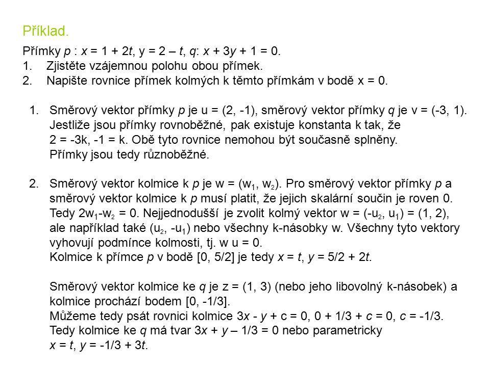 Příklad. Přímky p : x = 1 + 2t, y = 2 – t, q: x + 3y + 1 = 0. 1. Zjistěte vzájemnou polohu obou přímek. 2. Napište rovnice přímek kolmých k těmto přím
