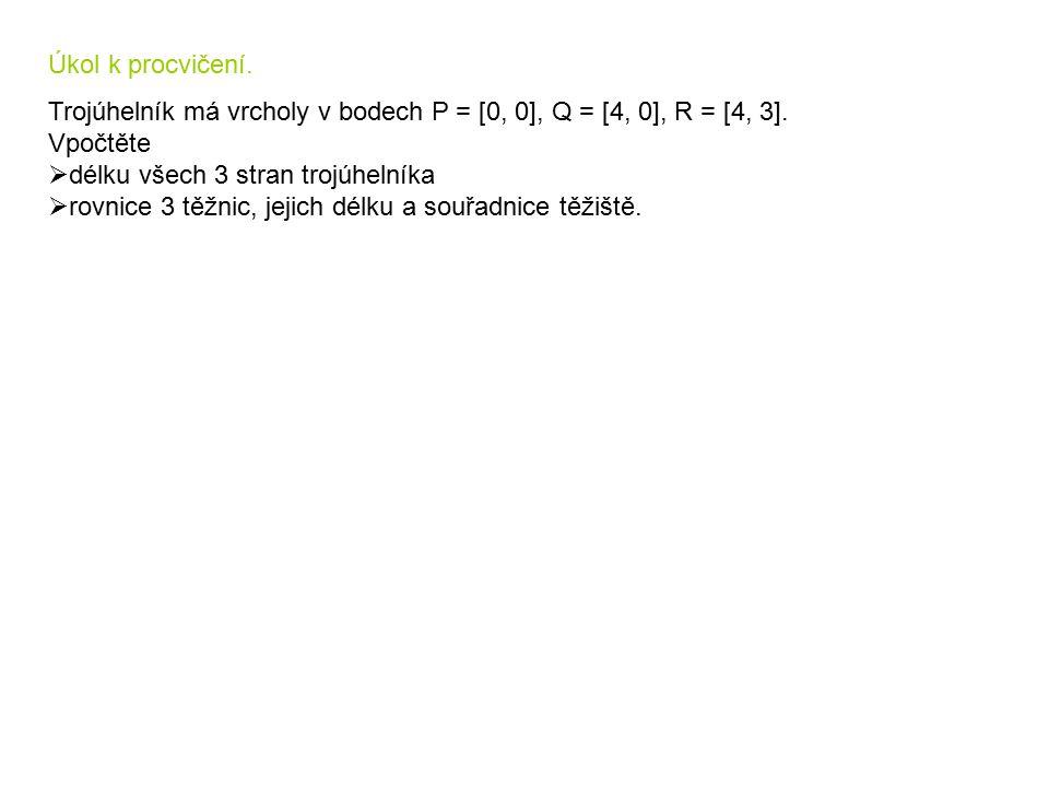 Úkol k procvičení. Trojúhelník má vrcholy v bodech P = [0, 0], Q = [4, 0], R = [4, 3]. Vpočtěte  délku všech 3 stran trojúhelníka  rovnice 3 těžnic,