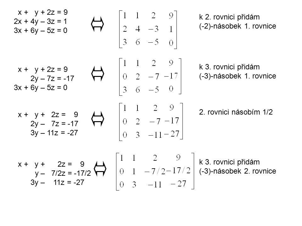 x + y + 2z = 9 2x + 4y – 3z = 1 3x + 6y – 5z = 0 k 2. rovnici přidám (-2)-násobek 1. rovnice x + y + 2z = 9 2y – 7z = -17 3x + 6y – 5z = 0 k 3. rovnic