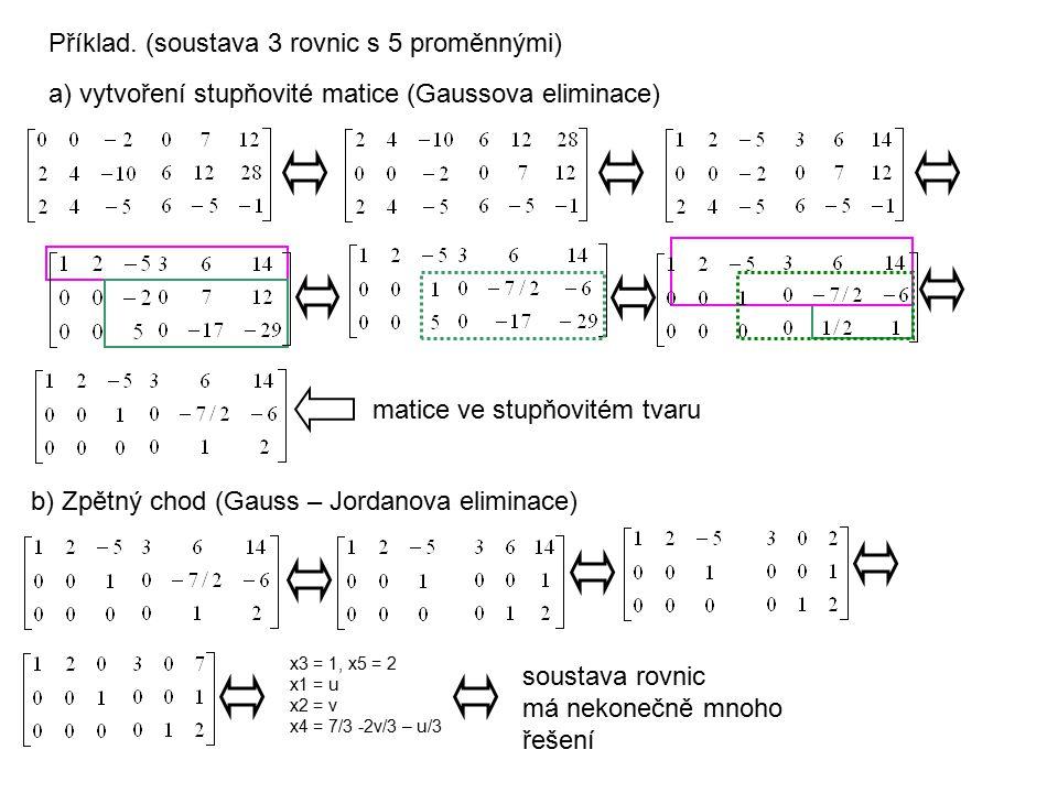 b) Zpětný chod (Gauss – Jordanova eliminace) x3 = 1, x5 = 2 x1 = u x2 = v x4 = 7/3 -2v/3 – u/3 soustava rovnic má nekonečně mnoho řešení Příklad. (sou