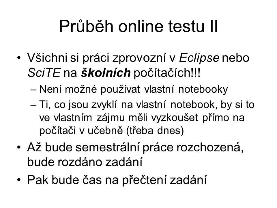 Průběh online testu II Všichni si práci zprovozní v Eclipse nebo SciTE na školních počítačích!!.