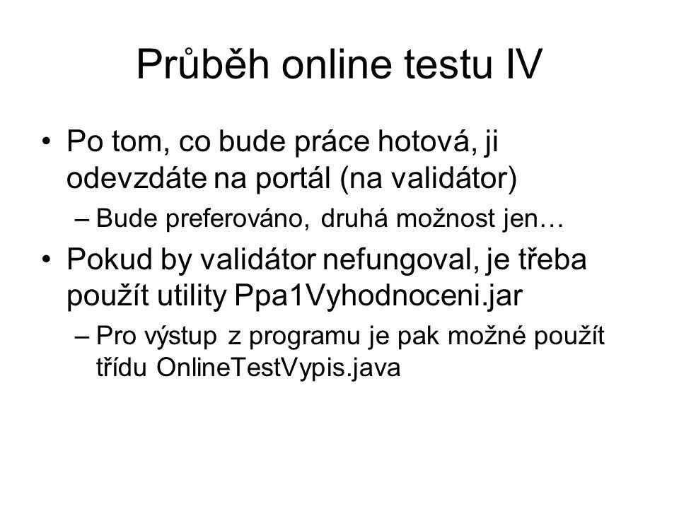 Průběh online testu IV Po tom, co bude práce hotová, ji odevzdáte na portál (na validátor) –Bude preferováno, druhá možnost jen… Pokud by validátor nefungoval, je třeba použít utility Ppa1Vyhodnoceni.jar –Pro výstup z programu je pak možné použít třídu OnlineTestVypis.java