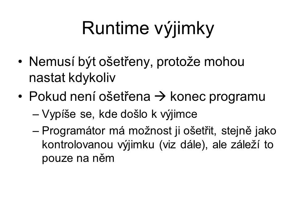 Runtime výjimky Nemusí být ošetřeny, protože mohou nastat kdykoliv Pokud není ošetřena  konec programu –Vypíše se, kde došlo k výjimce –Programátor má možnost ji ošetřit, stejně jako kontrolovanou výjimku (viz dále), ale záleží to pouze na něm