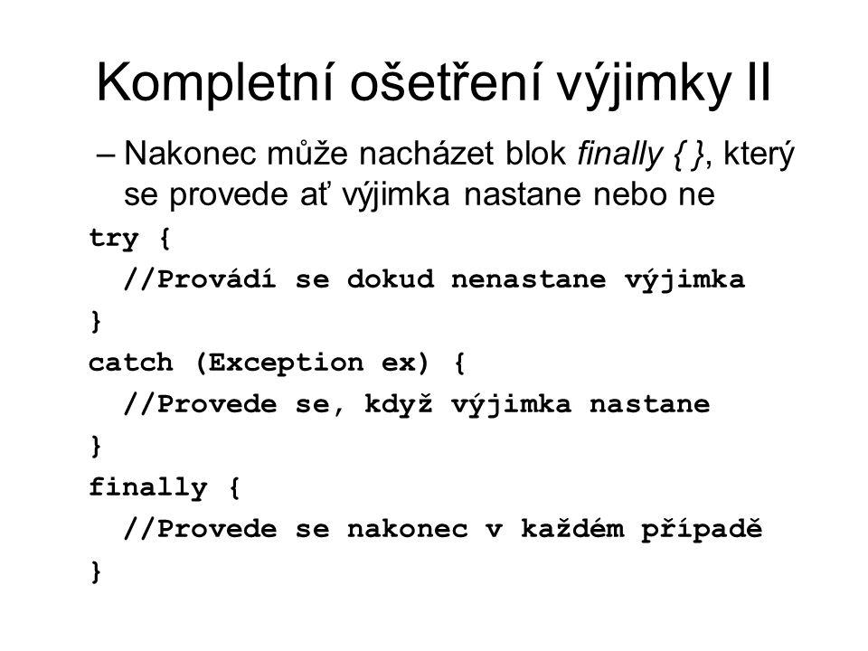 Kompletní ošetření výjimky II –Nakonec může nacházet blok finally { }, který se provede ať výjimka nastane nebo ne try { //Provádí se dokud nenastane výjimka } catch (Exception ex) { //Provede se, když výjimka nastane } finally { //Provede se nakonec v každém případě }