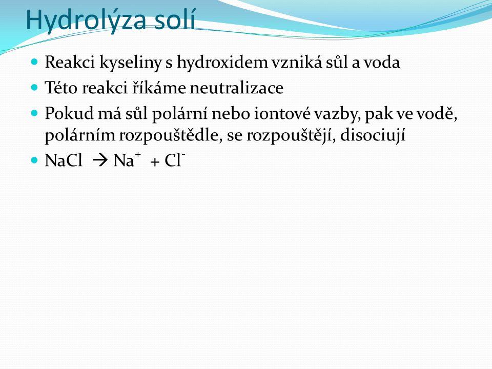 Hydrolýza solí Reakci kyseliny s hydroxidem vzniká sůl a voda Této reakci říkáme neutralizace Pokud má sůl polární nebo iontové vazby, pak ve vodě, polárním rozpouštědle, se rozpouštějí, disociují NaCl  Na + + Cl -
