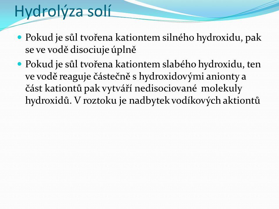 Hydrolýza solí Pokud je sůl tvořena kationtem silného hydroxidu, pak se ve vodě disociuje úplně Pokud je sůl tvořena kationtem slabého hydroxidu, ten ve vodě reaguje částečně s hydroxidovými anionty a část kationtů pak vytváří nedisociované molekuly hydroxidů.