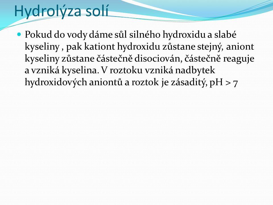 Hydrolýza solí Pokud do vody přidám sůl slabé kyseliny a slabého hydroxidu, nemůžeme a vzniklém roztoku a jeho pH nic říct, pokud neznáme disociační konstanty původního hydroxidu a původní kyseliny.