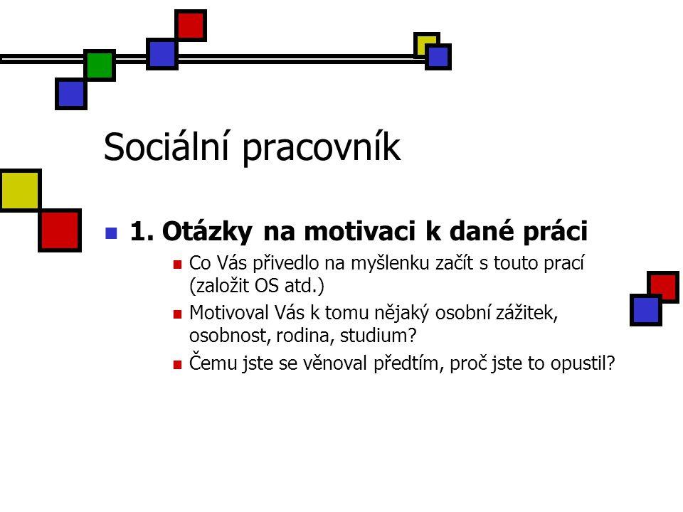 Sociální pracovník 1. Otázky na motivaci k dané práci Co Vás přivedlo na myšlenku začít s touto prací (založit OS atd.) Motivoval Vás k tomu nějaký os