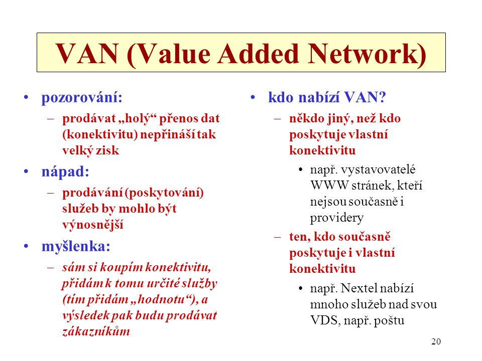"""20 VAN (Value Added Network) pozorování: –prodávat """"holý přenos dat (konektivitu) nepřináší tak velký zisk nápad: –prodávání (poskytování) služeb by mohlo být výnosnější myšlenka: –sám si koupím konektivitu, přidám k tomu určité služby (tím přidám """"hodnotu ), a výsledek pak budu prodávat zákazníkům kdo nabízí VAN."""