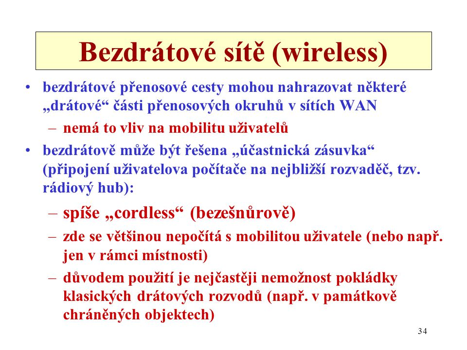 """34 Bezdrátové sítě (wireless) bezdrátové přenosové cesty mohou nahrazovat některé """"drátové části přenosových okruhů v sítích WAN –nemá to vliv na mobilitu uživatelů bezdrátově může být řešena """"účastnická zásuvka (připojení uživatelova počítače na nejbližší rozvaděč, tzv."""