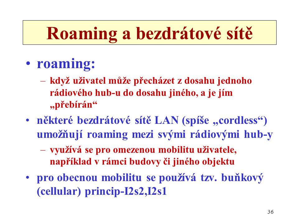 """36 Roaming a bezdrátové sítě roaming: –když uživatel může přecházet z dosahu jednoho rádiového hub-u do dosahu jiného, a je jím """"přebírán některé bezdrátové sítě LAN (spíše """"cordless ) umožňují roaming mezi svými rádiovými hub-y –využívá se pro omezenou mobilitu uživatele, například v rámci budovy či jiného objektu pro obecnou mobilitu se používá tzv."""