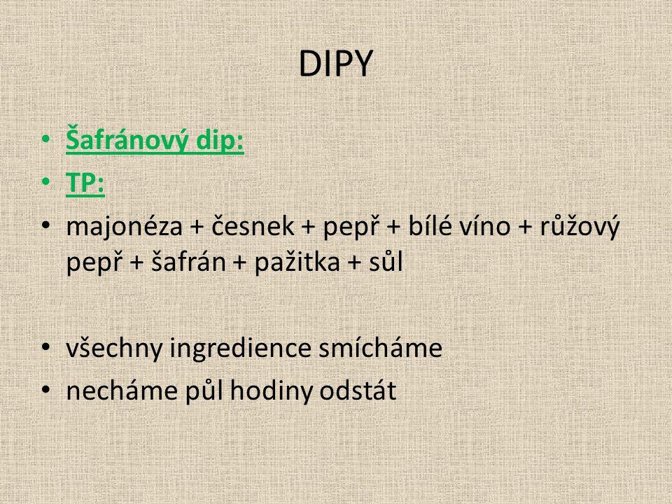 DIPY Šafránový dip: TP: majonéza + česnek + pepř + bílé víno + růžový pepř + šafrán + pažitka + sůl všechny ingredience smícháme necháme půl hodiny odstát