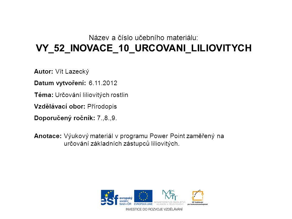 Název a číslo učebního materiálu: VY_52_INOVACE_10_URCOVANI_LILIOVITYCH Anotace:Výukový materiál v programu Power Point zaměřený na určování základních zástupců liliovitých.