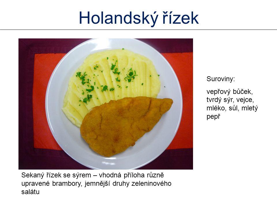 Sekaný řízek se sýrem – vhodná příloha různě upravené brambory, jemnější druhy zeleninového salátu Suroviny: vepřový bůček, tvrdý sýr, vejce, mléko, sůl, mletý pepř Holandský řízek