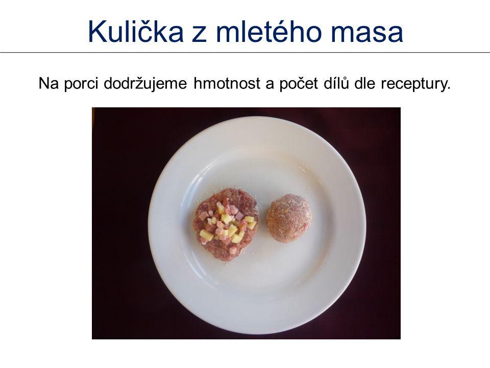 Na porci dodržujeme hmotnost a počet dílů dle receptury. Kulička z mletého masa
