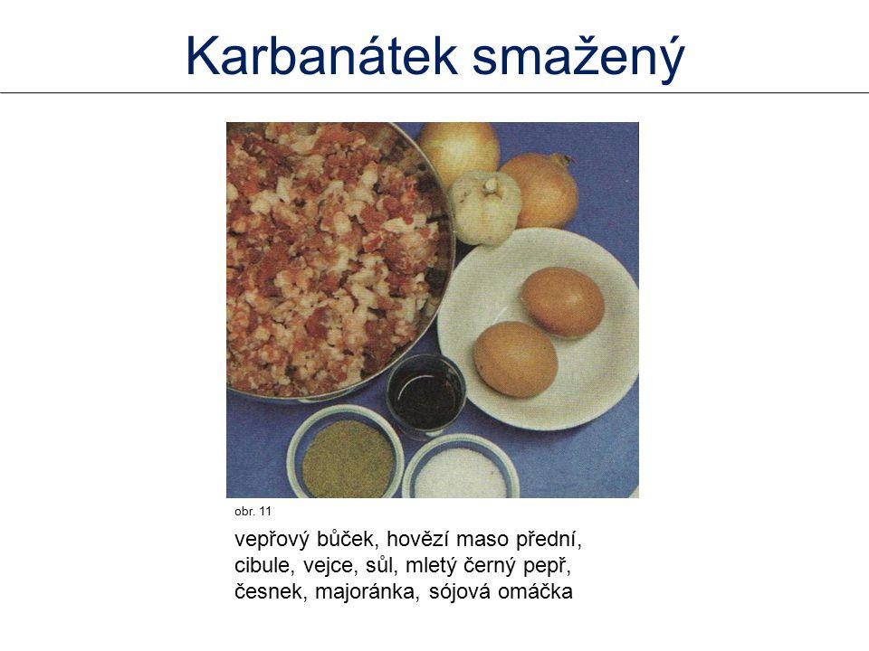 obr. 11 vepřový bůček, hovězí maso přední, cibule, vejce, sůl, mletý černý pepř, česnek, majoránka, sójová omáčka Karbanátek smažený