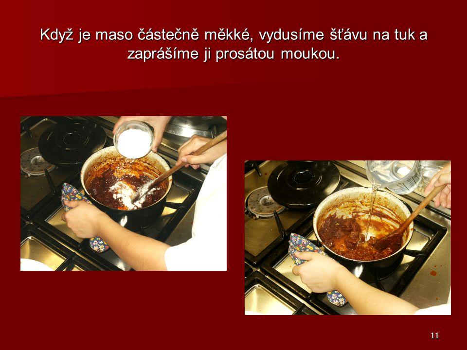 11 Když je maso částečně měkké, vydusíme šťávu na tuk a zaprášíme ji prosátou moukou.